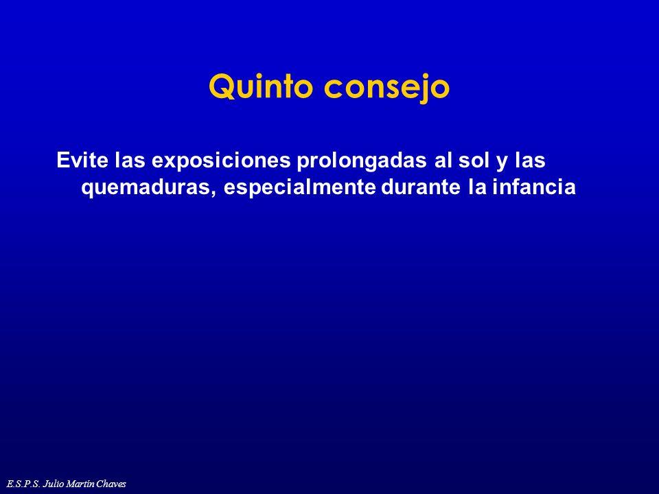 Quinto consejo Evite las exposiciones prolongadas al sol y las quemaduras, especialmente durante la infancia E.S.P.S. Julio Martín Chaves
