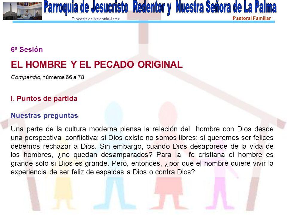Diócesis de Asidonia-Jerez Pastoral Familiar 6ª Sesión EL HOMBRE Y EL PECADO ORIGINAL Compendio, números 66 a 78 I. Puntos de partida Nuestras pregunt