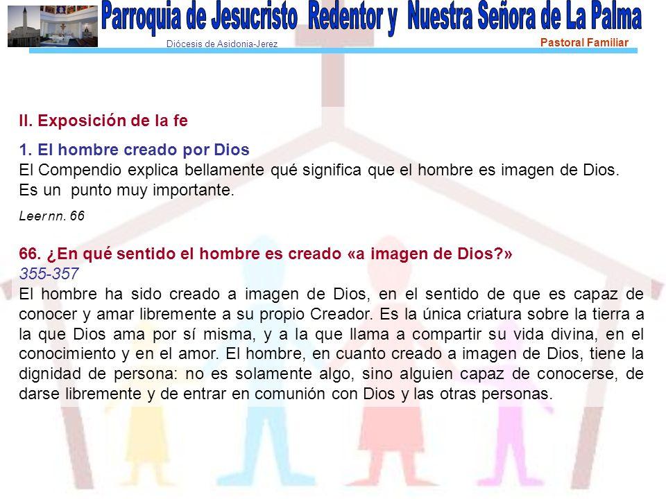 Diócesis de Asidonia-Jerez Pastoral Familiar II. Exposición de la fe 1. El hombre creado por Dios El Compendio explica bellamente qué significa que el