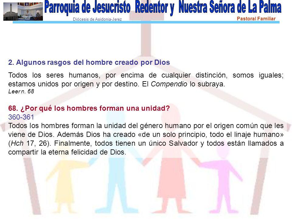Diócesis de Asidonia-Jerez Pastoral Familiar 2. Algunos rasgos del hombre creado por Dios Todos los seres humanos, por encima de cualquier distinción,
