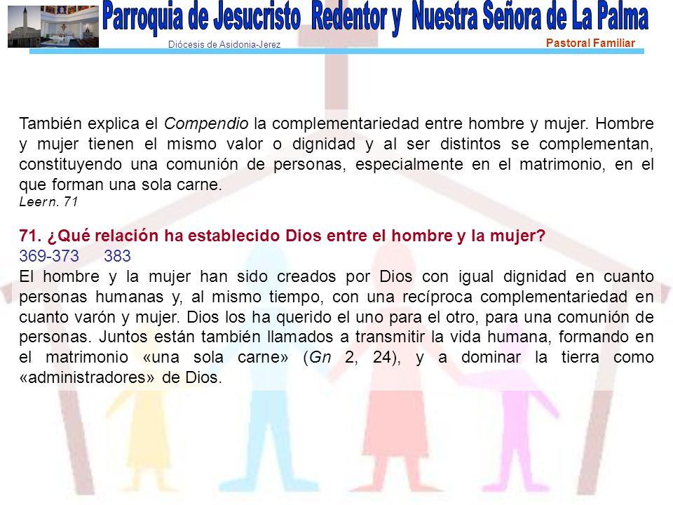 Diócesis de Asidonia-Jerez Pastoral Familiar También explica el Compendio la complementariedad entre hombre y mujer. Hombre y mujer tienen el mismo va