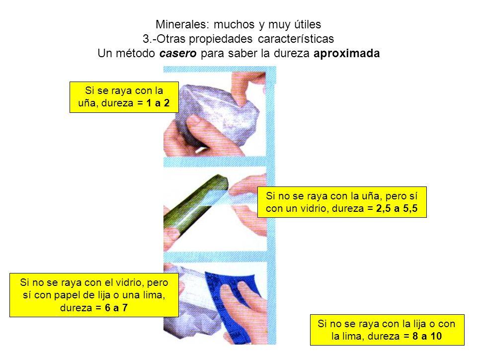 Minerales: muchos y muy útiles 3.-Otras propiedades características Un método casero para saber la dureza aproximada Si se raya con la uña, dureza = 1 a 2 Si no se raya con la uña, pero sí con un vidrio, dureza = 2,5 a 5,5 Si no se raya con el vidrio, pero sí con papel de lija o una lima, dureza = 6 a 7 Si no se raya con la lija o con la lima, dureza = 8 a 10