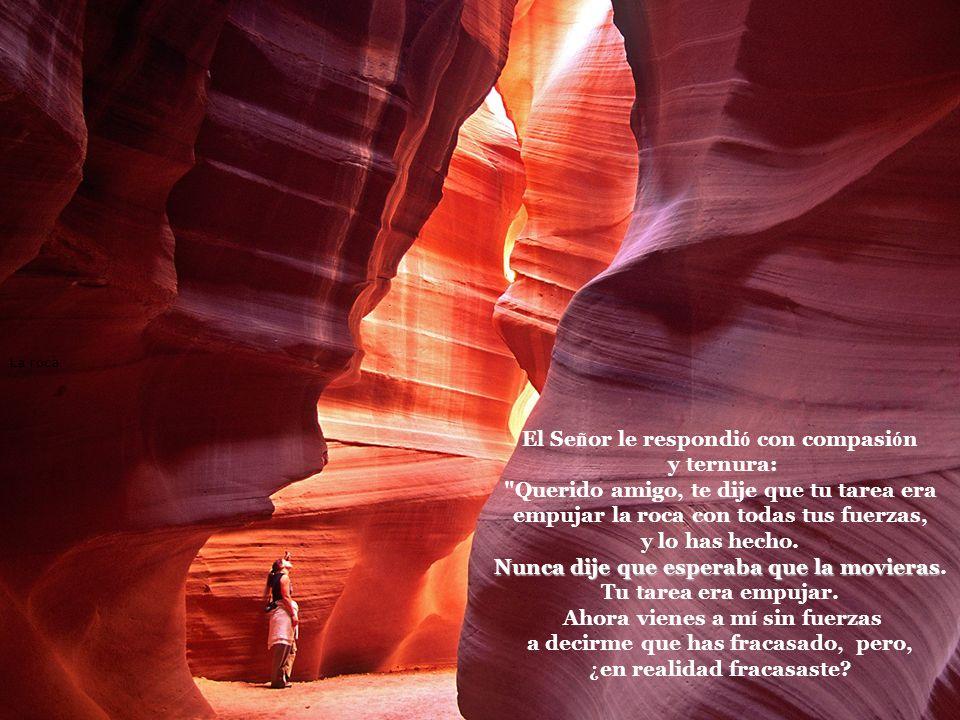 La roca El Se ñ or le respondi ó con compasi ó n y ternura: Querido amigo, te dije que tu tarea era empujar la roca con todas tus fuerzas, y lo has hecho.