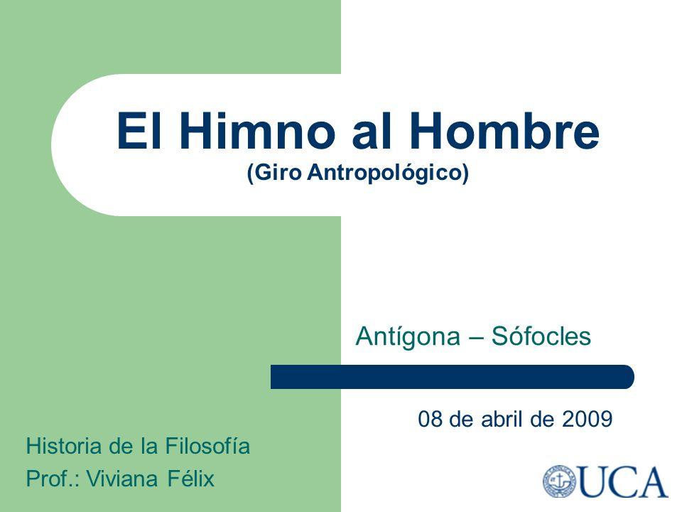 El Himno al Hombre (Giro Antropológico) Antígona – Sófocles 08 de abril de 2009 Historia de la Filosofía Prof.: Viviana Félix
