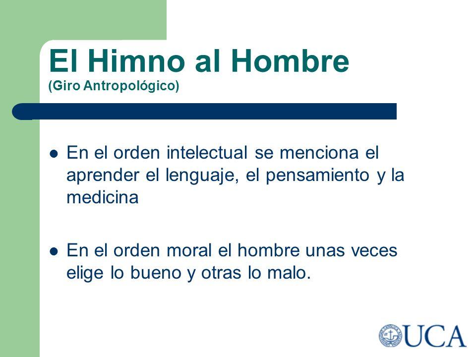 El Himno al Hombre (Giro Antropológico) En el orden intelectual se menciona el aprender el lenguaje, el pensamiento y la medicina En el orden moral el
