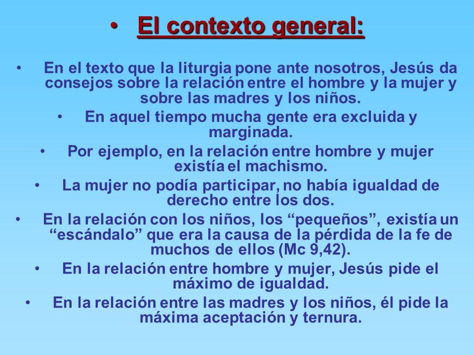 El contexto general:El contexto general: En el texto que la liturgia pone ante nosotros, Jesús da consejos sobre la relación entre el hombre y la mujer y sobre las madres y los niños.