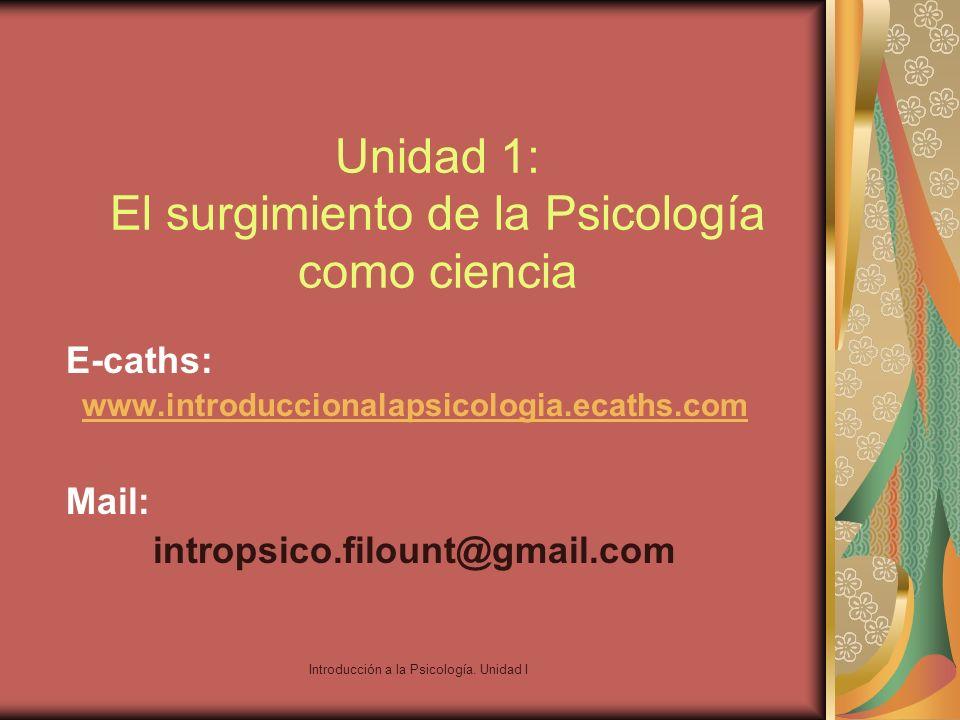 Introducción a la Psicología. Unidad I Unidad 1: El surgimiento de la Psicología como ciencia E-caths: www.introduccionalapsicologia.ecaths.com Mail: