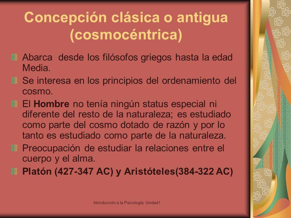 Introducción a la Psicología. Unidad I Concepción clásica o antigua (cosmocéntrica) Abarca desde los filósofos griegos hasta la edad Media. Se interes