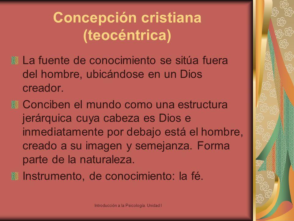 Introducción a la Psicología. Unidad I Concepción cristiana (teocéntrica) La fuente de conocimiento se sitúa fuera del hombre, ubicándose en un Dios c