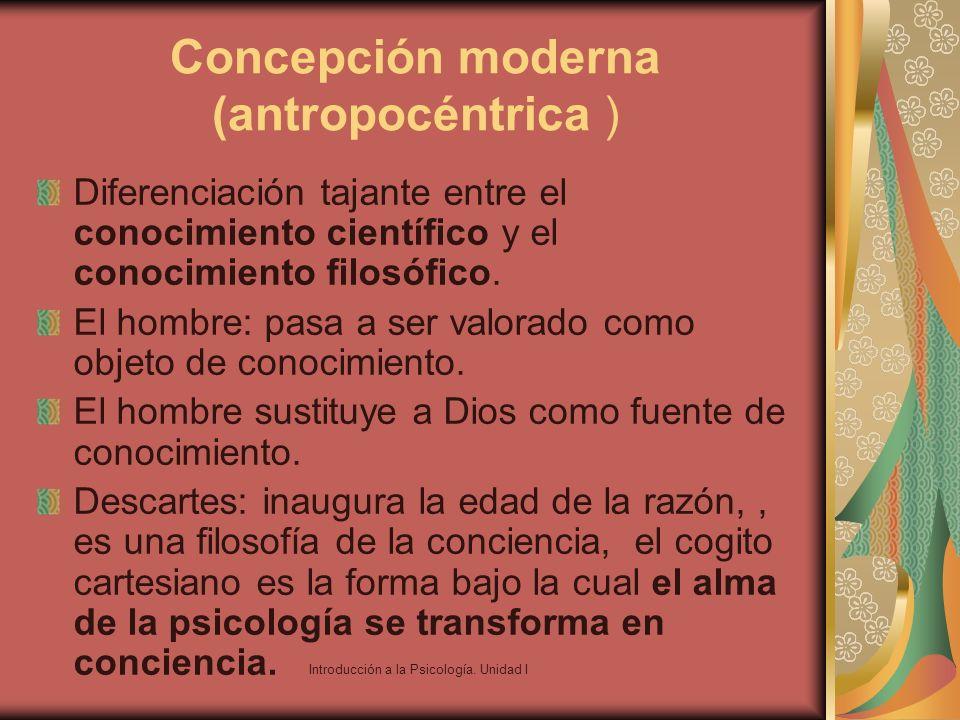 Introducción a la Psicología. Unidad I Concepción moderna (antropocéntrica ) Diferenciación tajante entre el conocimiento científico y el conocimiento