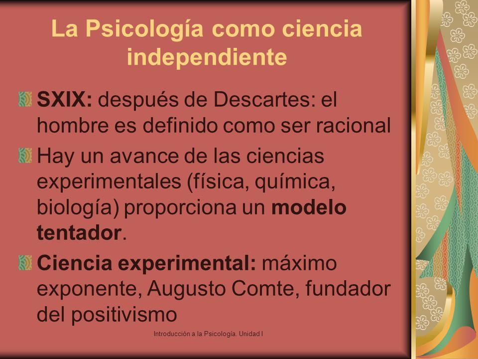Introducción a la Psicología. Unidad I La Psicología como ciencia independiente SXIX: después de Descartes: el hombre es definido como ser racional Ha