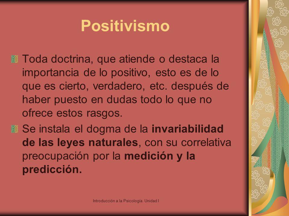 Introducción a la Psicología. Unidad I Positivismo Toda doctrina, que atiende o destaca la importancia de lo positivo, esto es de lo que es cierto, ve