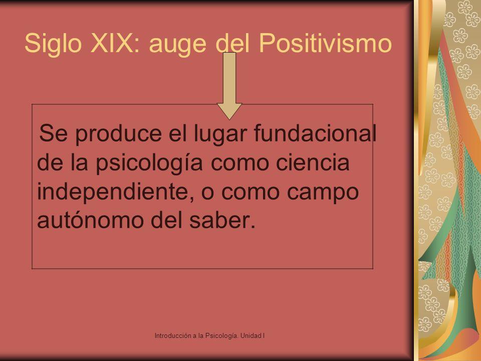 Introducción a la Psicología. Unidad I Siglo XIX: auge del Positivismo Se produce el lugar fundacional de la psicología como ciencia independiente, o