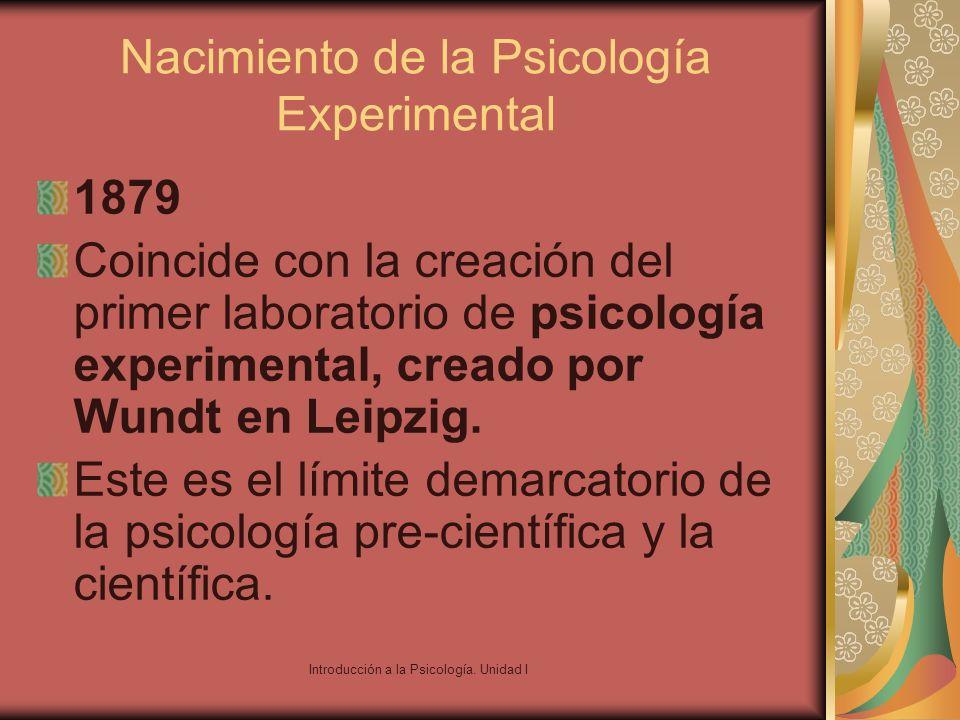 Introducción a la Psicología. Unidad I Nacimiento de la Psicología Experimental 1879 Coincide con la creación del primer laboratorio de psicología exp