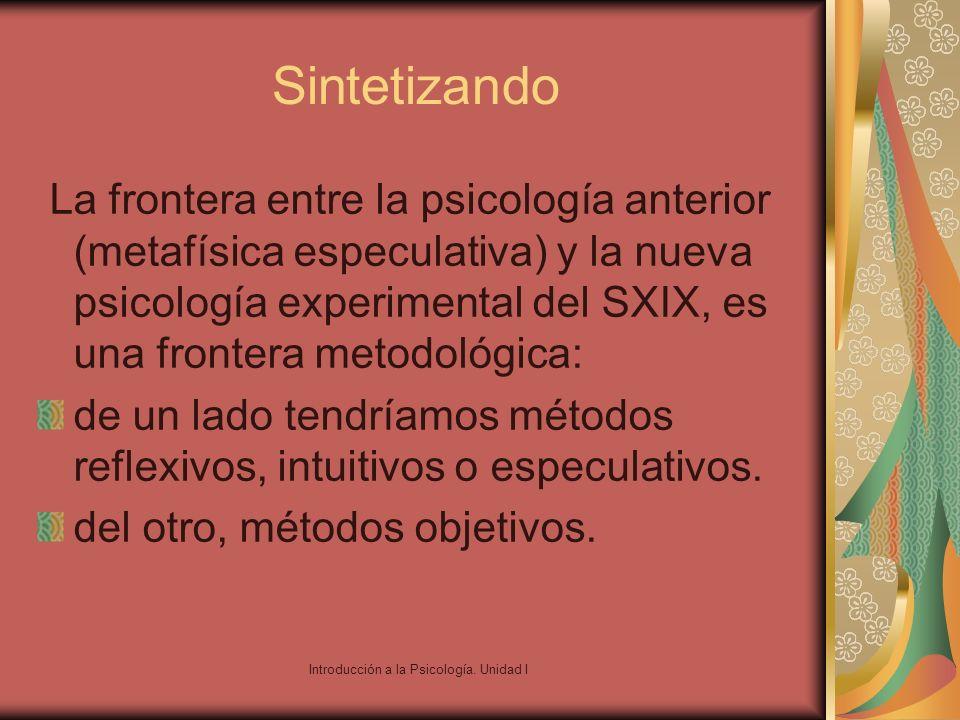 Introducción a la Psicología. Unidad I Sintetizando La frontera entre la psicología anterior (metafísica especulativa) y la nueva psicología experimen