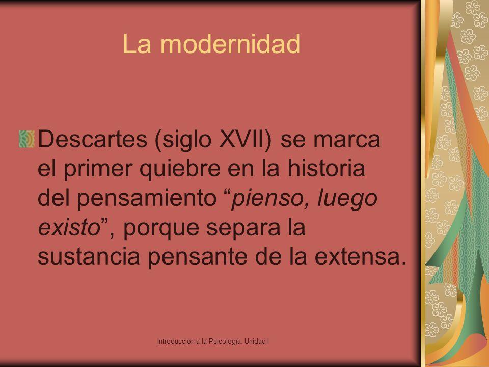 Introducción a la Psicología. Unidad I La modernidad Descartes (siglo XVII) se marca el primer quiebre en la historia del pensamiento pienso, luego ex