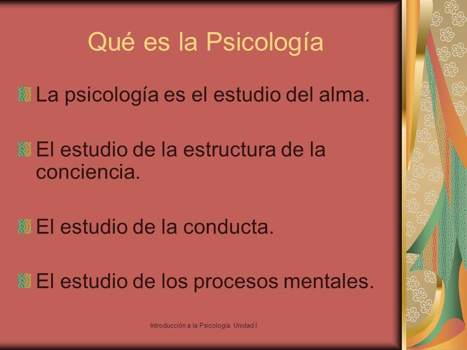 Introducción a la Psicología. Unidad I Qué es la Psicología La psicología es el estudio del alma. El estudio de la estructura de la conciencia. El est