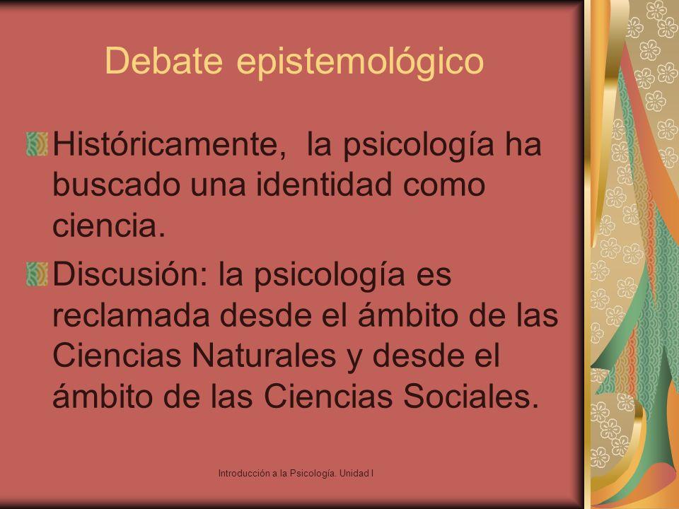 Introducción a la Psicología. Unidad I Debate epistemológico Históricamente, la psicología ha buscado una identidad como ciencia. Discusión: la psicol