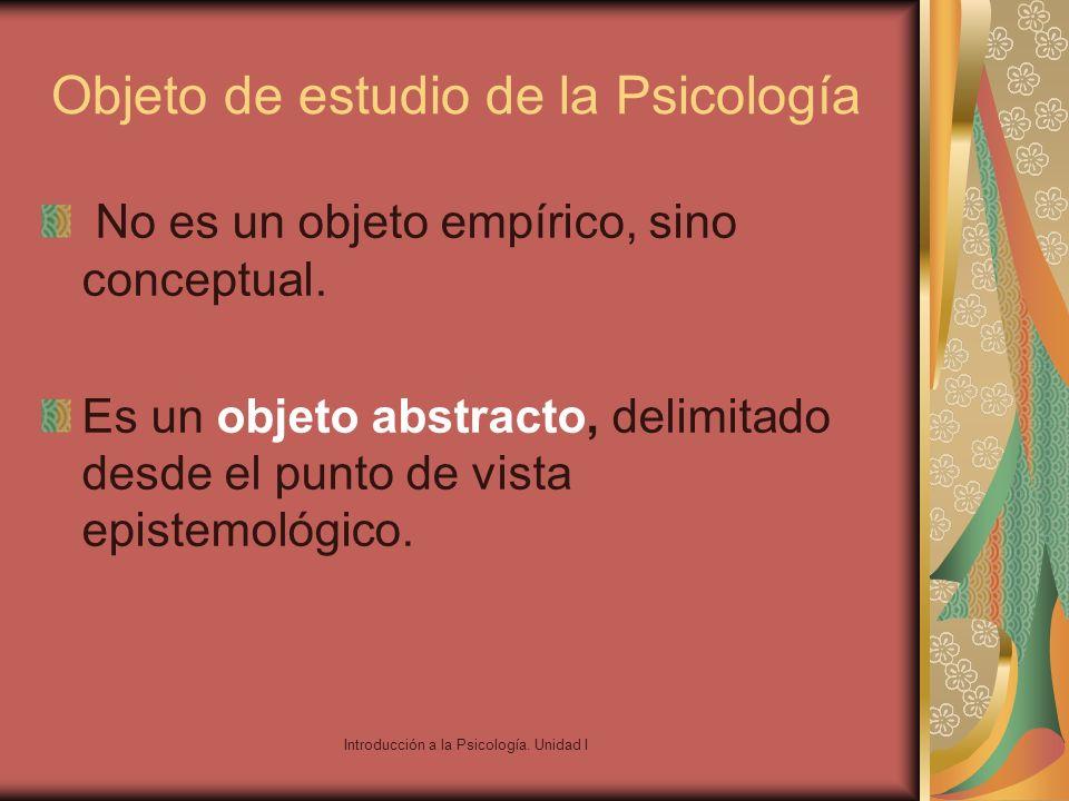Introducción a la Psicología. Unidad I Objeto de estudio de la Psicología No es un objeto empírico, sino conceptual. Es un objeto abstracto, delimitad
