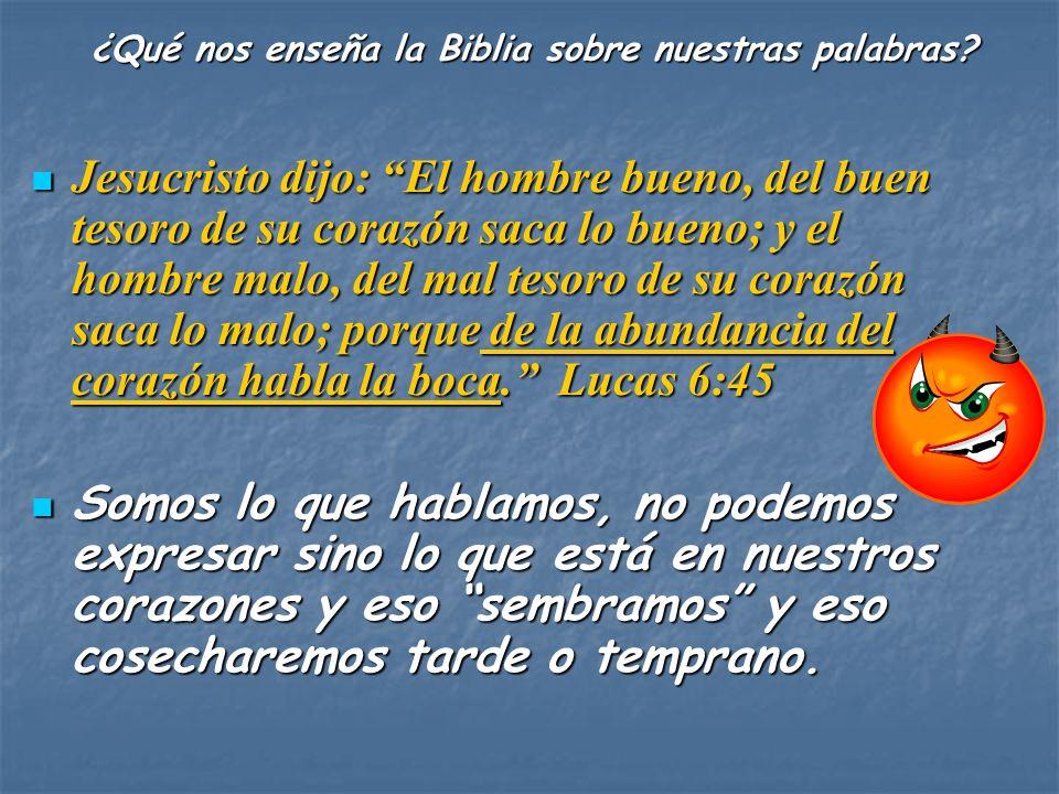 Jesucristo dijo: El hombre bueno, del buen tesoro de su corazón saca lo bueno; y el hombre malo, del mal tesoro de su corazón saca lo malo; porque de la abundancia del corazón habla la boca.