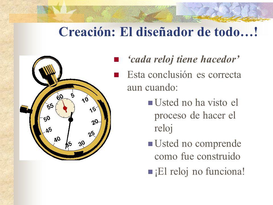 Creación: El diseñador de todo…! cada reloj tiene hacedor Esta conclusión es correcta aun cuando: Usted no ha visto el proceso de hacer el reloj Usted