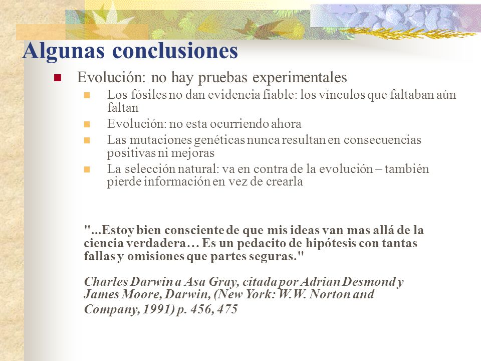 Algunas conclusiones Evolución: no hay pruebas experimentales Los fósiles no dan evidencia fiable: los vínculos que faltaban aún faltan Evolución: no esta ocurriendo ahora Las mutaciones genéticas nunca resultan en consecuencias positivas ni mejoras La selección natural: va en contra de la evolución – también pierde información en vez de crearla ...Estoy bien consciente de que mis ideas van mas allá de la ciencia verdadera… Es un pedacito de hipótesis con tantas fallas y omisiones que partes seguras. Charles Darwin a Asa Gray, citada por Adrian Desmond y James Moore, Darwin, (New York: W.W.