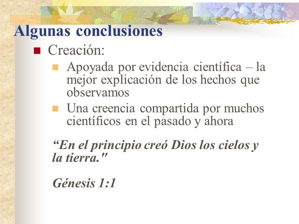 Algunas conclusiones Creación: Apoyada por evidencia científica – la mejor explicación de los hechos que observamos Una creencia compartida por muchos científicos en el pasado y ahora En el principio creó Dios los cielos y la tierra. Génesis 1:1