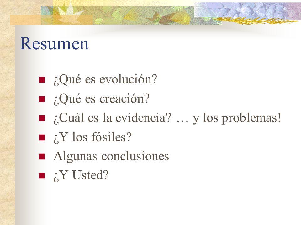 Resumen ¿Qué es evolución? ¿Qué es creación? ¿Cuál es la evidencia? … y los problemas! ¿Y los fósiles? Algunas conclusiones ¿Y Usted?