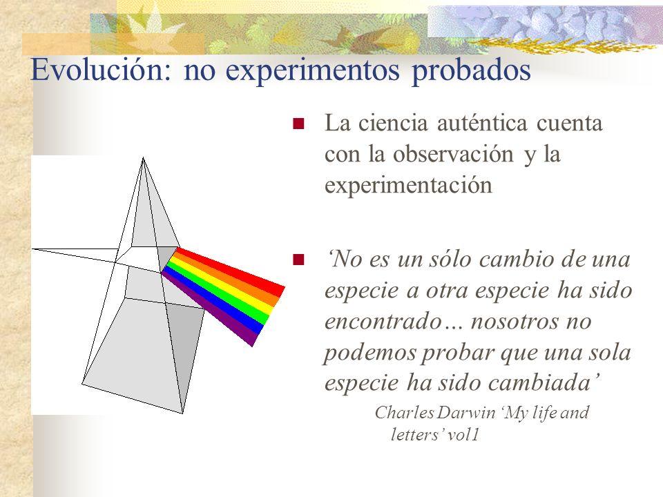 Evolución: no experimentos probados La ciencia auténtica cuenta con la observación y la experimentación No es un sólo cambio de una especie a otra esp