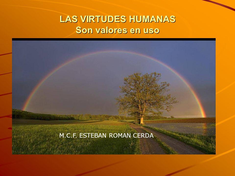LAS VIRTUDES HUMANAS Son valores en uso M.C.F. ESTEBAN ROMAN CERDA