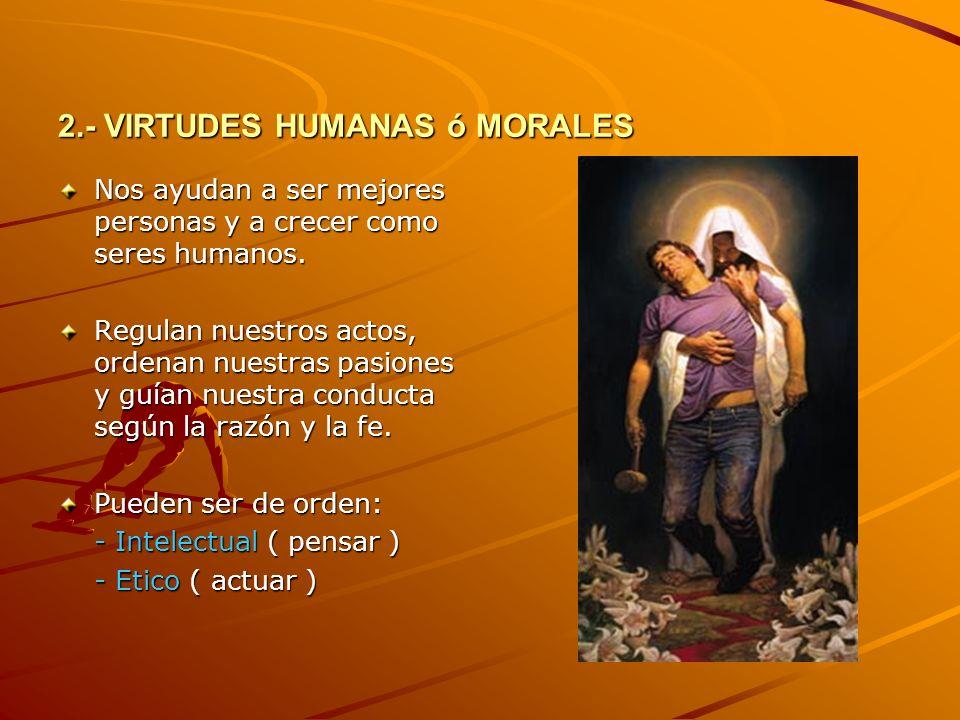 2.- VIRTUDES HUMANAS ó MORALES Nos ayudan a ser mejores personas y a crecer como seres humanos. Regulan nuestros actos, ordenan nuestras pasiones y gu