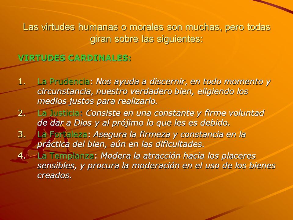 Las virtudes humanas o morales son muchas, pero todas giran sobre las siguientes: VIRTUDES CARDINALES: 1.La Prudencia: Nos ayuda a discernir, en todo