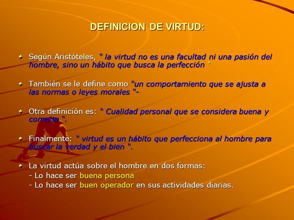 DEFINICION DE VIRTUD: Según Aristóteles, la virtud no es una facultad ni una pasión del hombre, sino un hábito que busca la perfección Según Aristótel