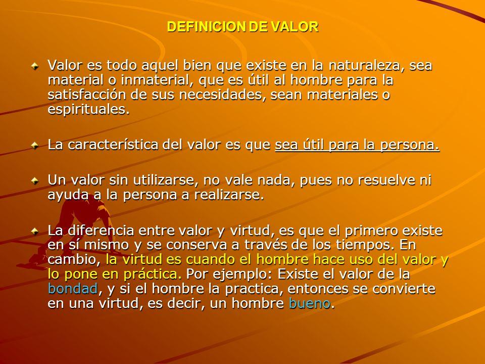DEFINICION DE VALOR Valor es todo aquel bien que existe en la naturaleza, sea material o inmaterial, que es útil al hombre para la satisfacción de sus