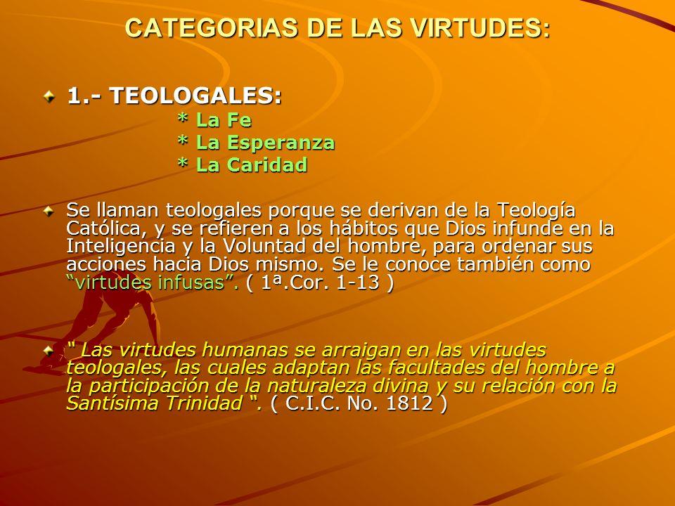 CATEGORIAS DE LAS VIRTUDES: 1.- TEOLOGALES: * La Fe * La Esperanza * La Caridad Se llaman teologales porque se derivan de la Teología Católica, y se r