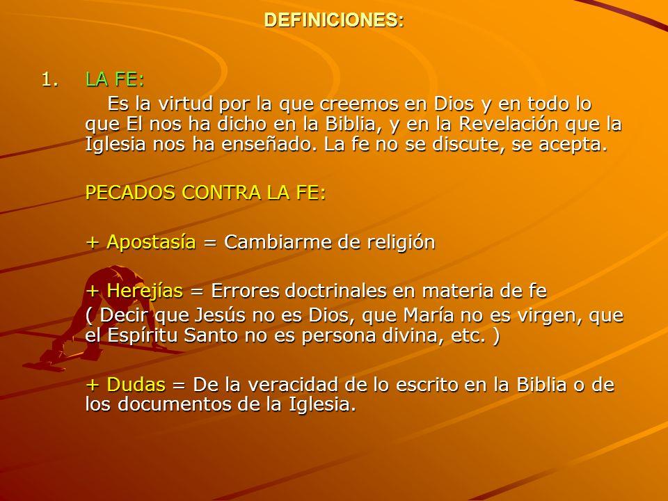DEFINICIONES: 1.LA FE: Es la virtud por la que creemos en Dios y en todo lo que El nos ha dicho en la Biblia, y en la Revelación que la Iglesia nos ha