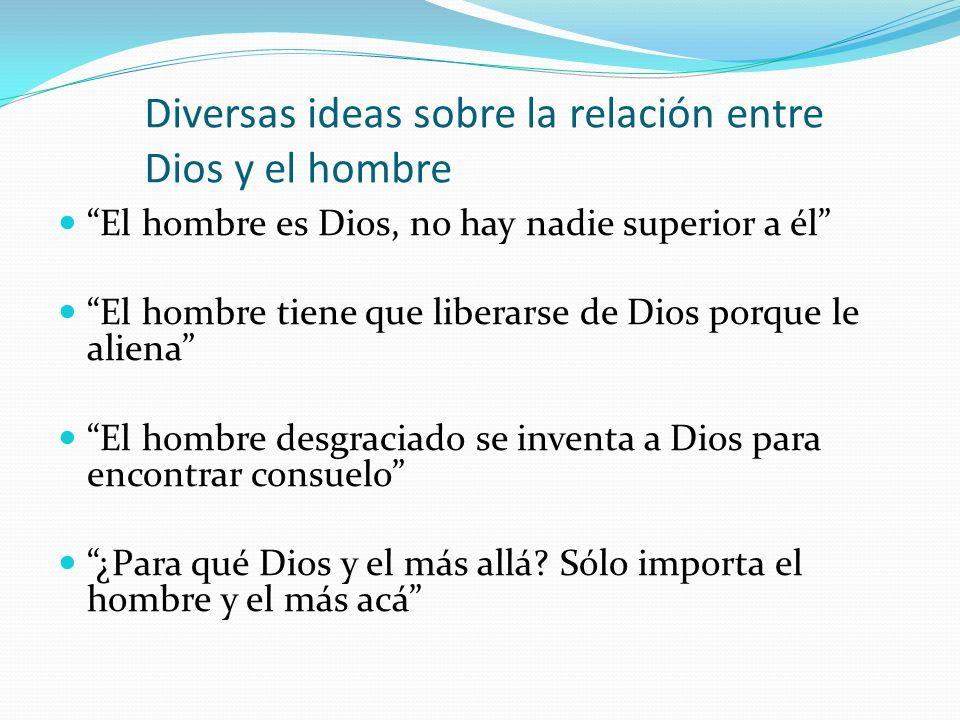 La religión es cosa únicamente de niños Dios es la plenitud del hombre Sin Dios, la vida del hombre no tendría sentido Dios es el comienzo y el fin de todo el universo y por ello también del hombre ¿Dios o el hombre.