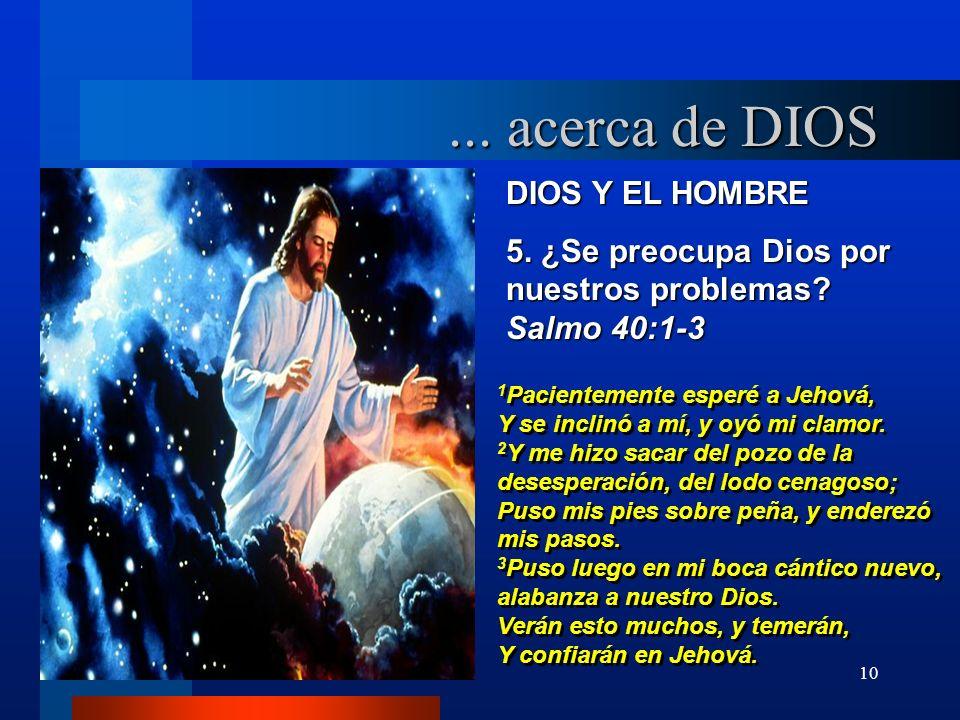 10 DIOS Y EL HOMBRE 5. ¿Se preocupa Dios por nuestros problemas? Salmo 40:1-3 1 Pacientemente esperé a Jehová, Y se inclinó a mí, y oyó mi clamor. 2 Y