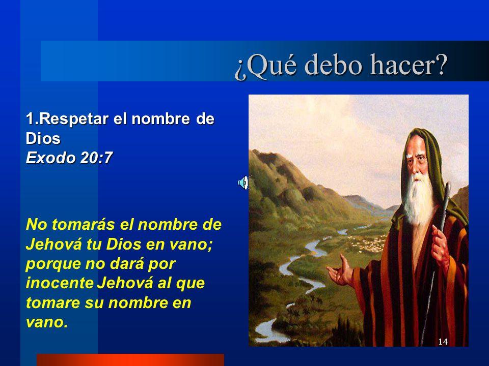 14 1.Respetar el nombre de Dios Exodo 20:7 No tomarás el nombre de Jehová tu Dios en vano; porque no dará por inocente Jehová al que tomare su nombre
