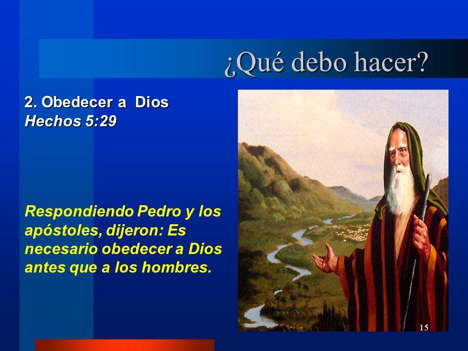 15 2. Obedecer a Dios Hechos 5:29 Respondiendo Pedro y los apóstoles, dijeron: Es necesario obedecer a Dios antes que a los hombres. ¿Qué debo hacer?