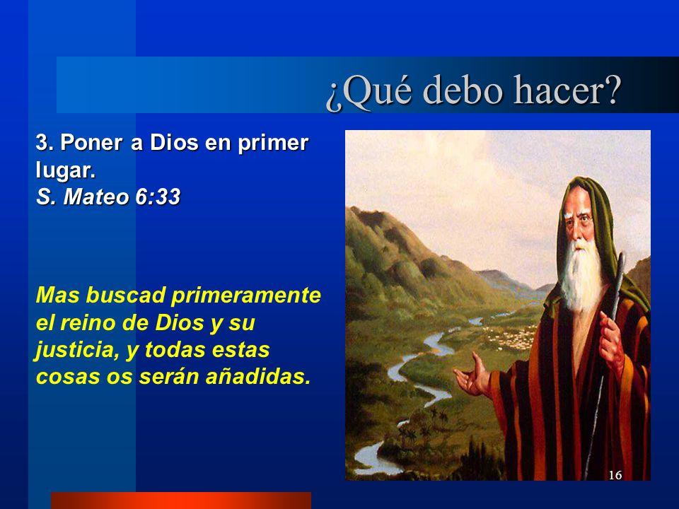 16 3. Poner a Dios en primer lugar. S. Mateo 6:33 Mas buscad primeramente el reino de Dios y su justicia, y todas estas cosas os serán añadidas. ¿Qué