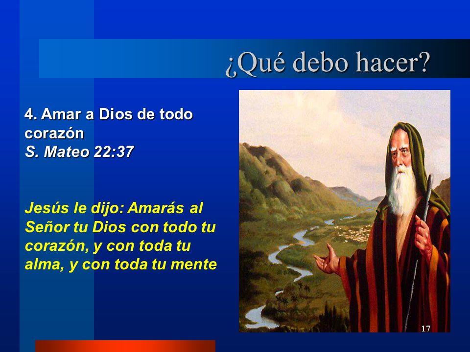 17 4. Amar a Dios de todo corazón S. Mateo 22:37 Jesús le dijo: Amarás al Señor tu Dios con todo tu corazón, y con toda tu alma, y con toda tu mente ¿