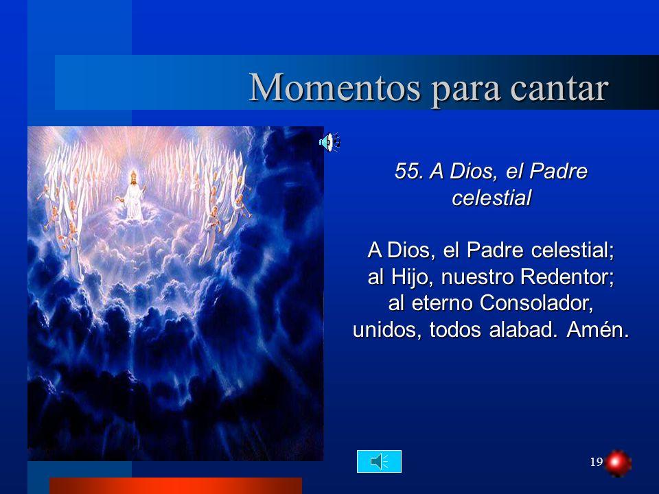 19 Momentos para cantar 55. A Dios, el Padre celestial A Dios, el Padre celestial; al Hijo, nuestro Redentor; al eterno Consolador, unidos, todos alab