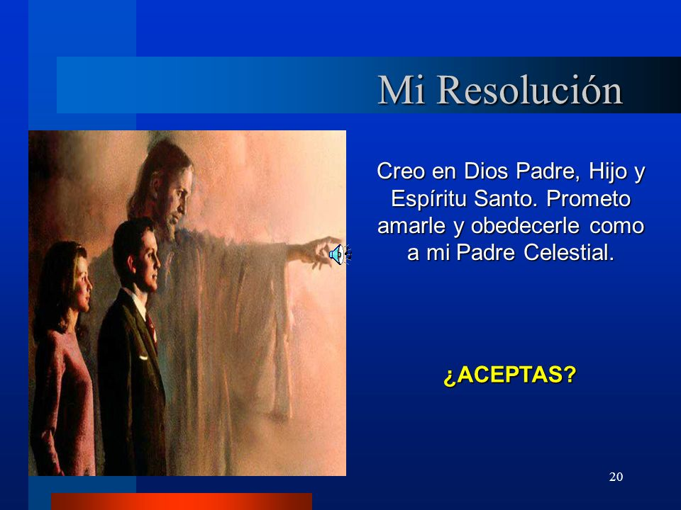 20 Mi Resolución Creo en Dios Padre, Hijo y Espíritu Santo. Prometo amarle y obedecerle como a mi Padre Celestial. ¿ACEPTAS?