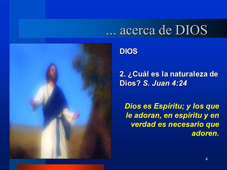 4 DIOS 2. ¿Cuál es la naturaleza de Dios? S. Juan 4:24 Dios es Espíritu; y los que le adoran, en espíritu y en verdad es necesario que adoren.... acer
