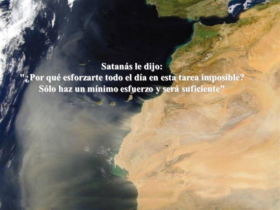 La roca Satanás le dijo: ¿Por qué esforzarte todo el día en esta tarea imposible.