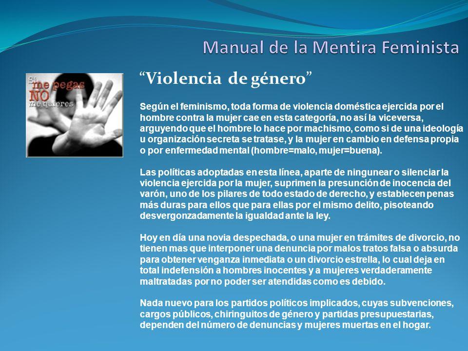 Violencia de género Según el feminismo, toda forma de violencia doméstica ejercida por el hombre contra la mujer cae en esta categoría, no así la vice