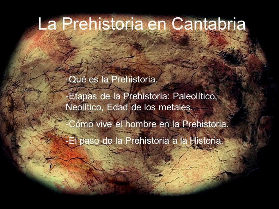 La Prehistoria en Cantabria -Qué es la Prehistoria. -Etapas de la Prehistoria: Paleolítico, Neolítico, Edad de los metales. -Cómo vive el hombre en la
