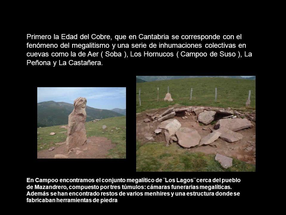 Primero la Edad del Cobre, que en Cantabria se corresponde con el fenómeno del megalitismo y una serie de inhumaciones colectivas en cuevas como la de