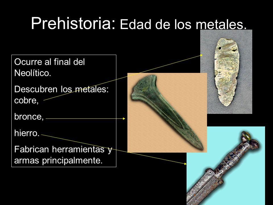 Prehistoria: Edad de los metales. Ocurre al final del Neolítico. Descubren los metales: cobre, bronce, hierro. Fabrican herramientas y armas principal